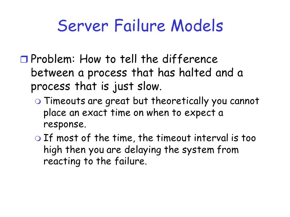 Server Failure Models Problem: How to tell the difference between a process that has halted and a process that is just slow.