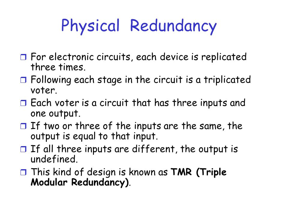 Physical Redundancy For electronic circuits, each device is replicated three times. Following each stage in the circuit is a triplicated voter.