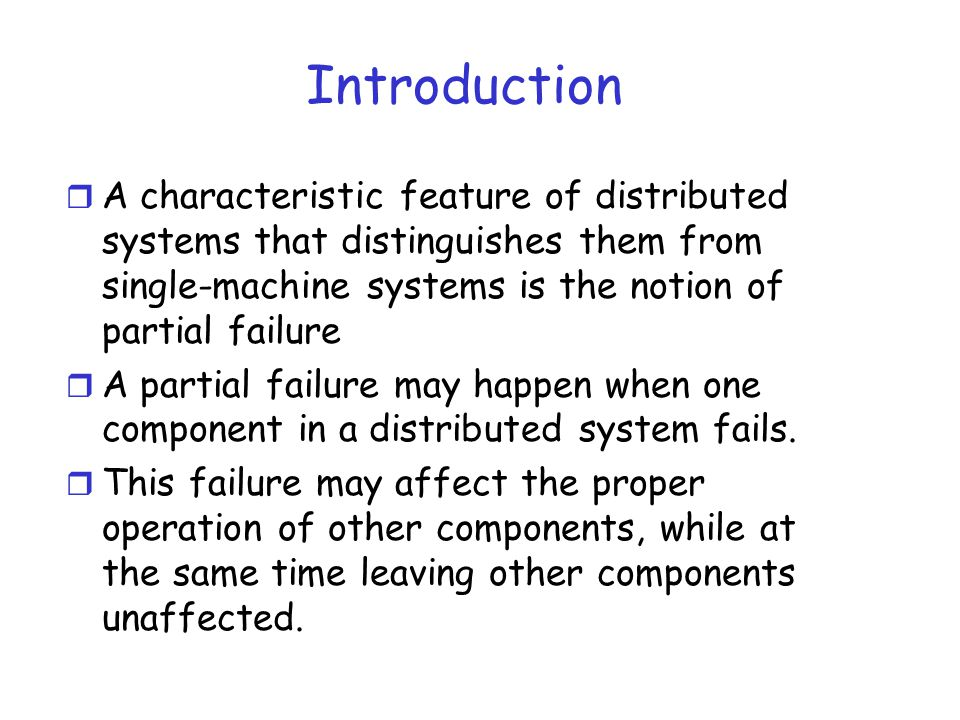 Introduction A characteristic feature of distributed systems that distinguishes them from single-machine systems is the notion of partial failure.