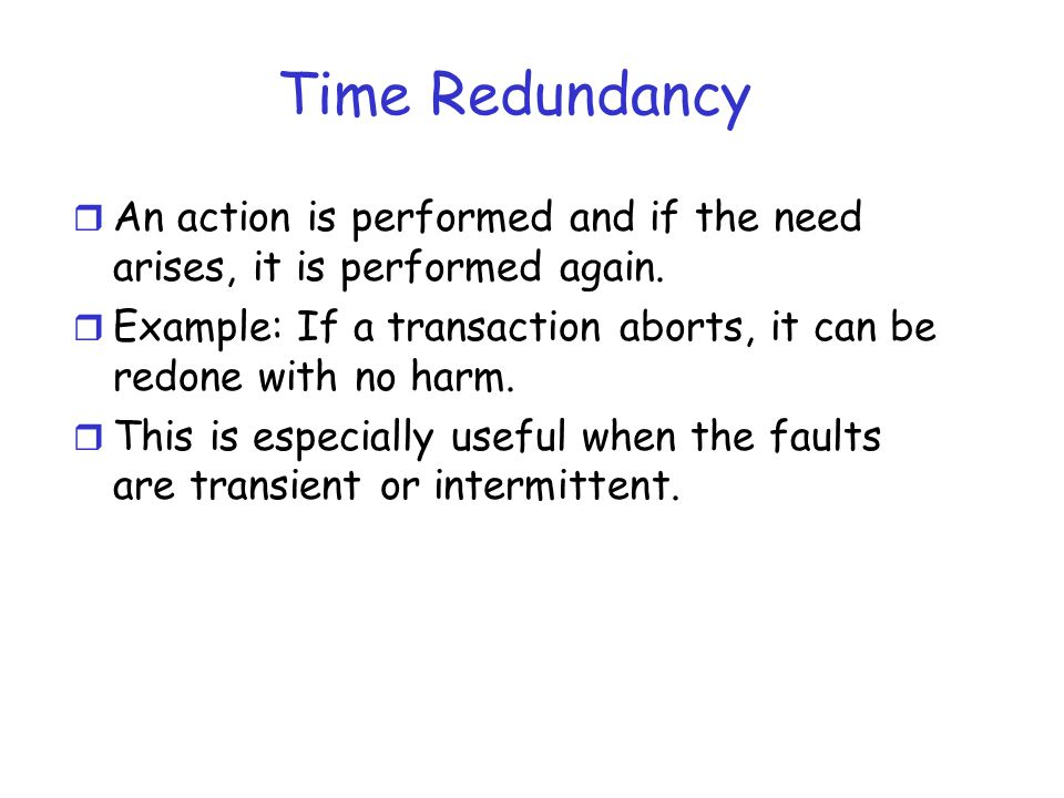 Time Redundancy An action is performed and if the need arises, it is performed again.