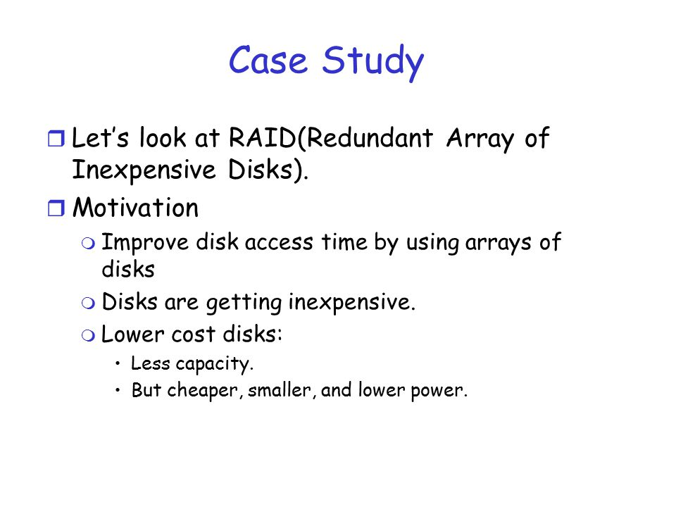 Case Study Let's look at RAID(Redundant Array of Inexpensive Disks).