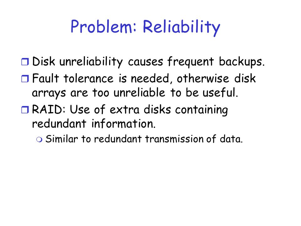 Problem: Reliability Disk unreliability causes frequent backups.