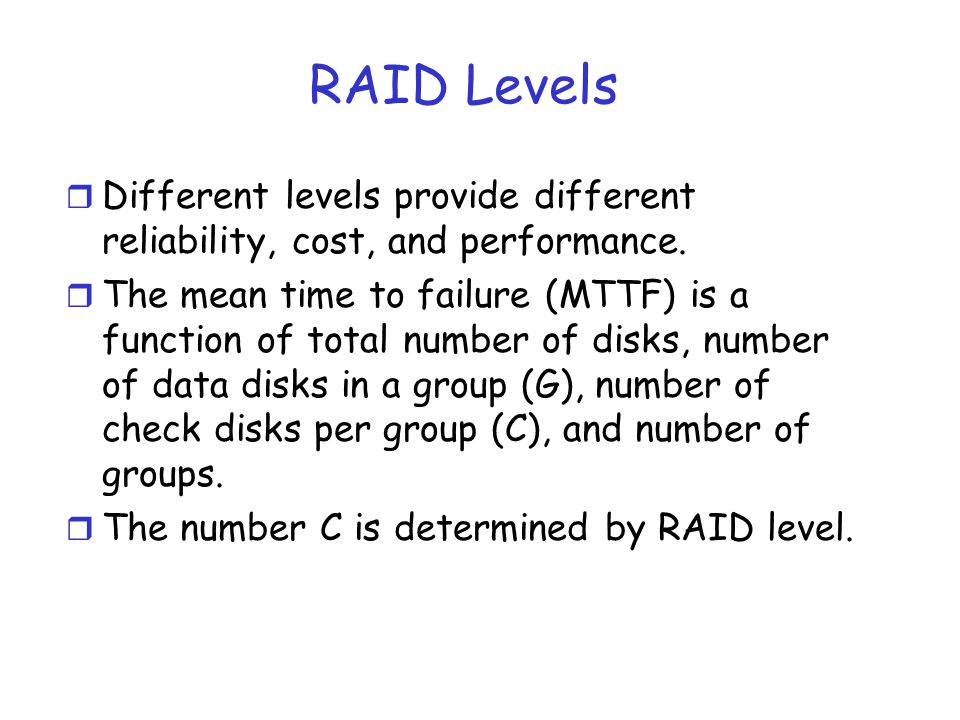 RAID Levels Different levels provide different reliability, cost, and performance.