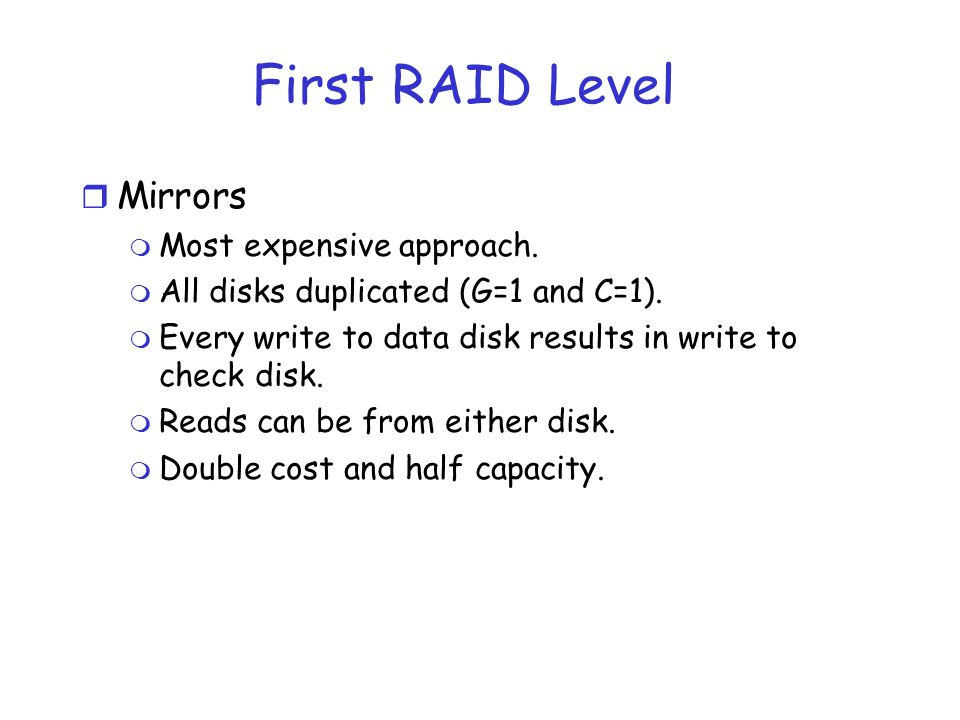 First RAID Level Mirrors Most expensive approach.