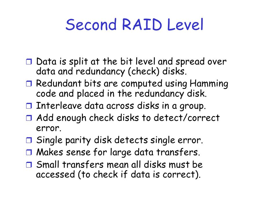 Second RAID Level Data is split at the bit level and spread over data and redundancy (check) disks.