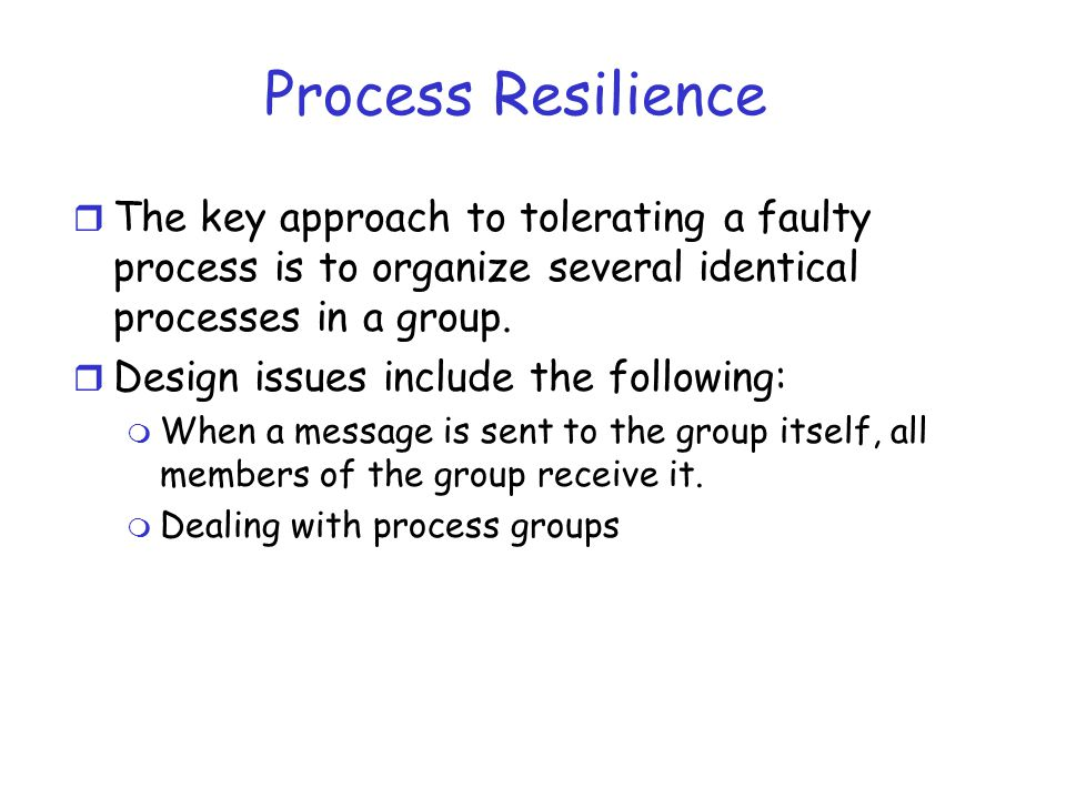 Process Resilience The key approach to tolerating a faulty process is to organize several identical processes in a group.