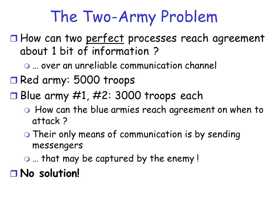 The Two-Army Problem How can two perfect processes reach agreement about 1 bit of information … over an unreliable communication channel.