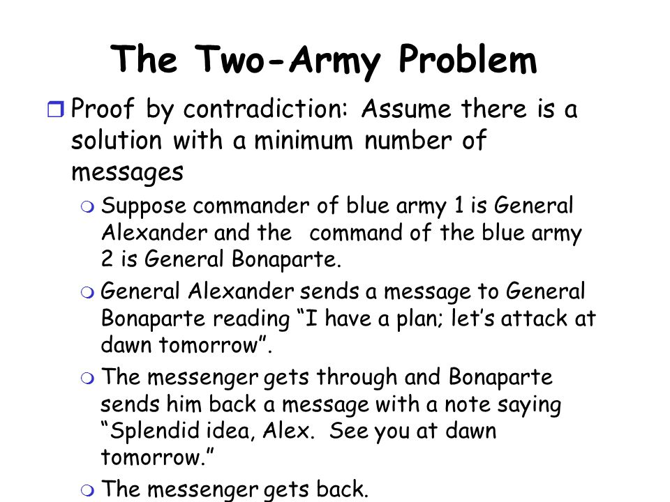 The Two-Army Problem Proof by contradiction: Assume there is a solution with a minimum number of messages.