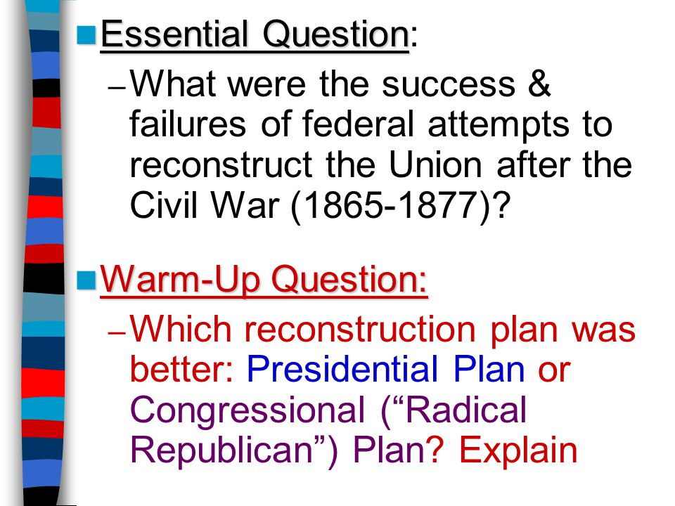Essential Question: What were the success & failures of federal attempts to reconstruct the Union after the Civil War (1865-1877)
