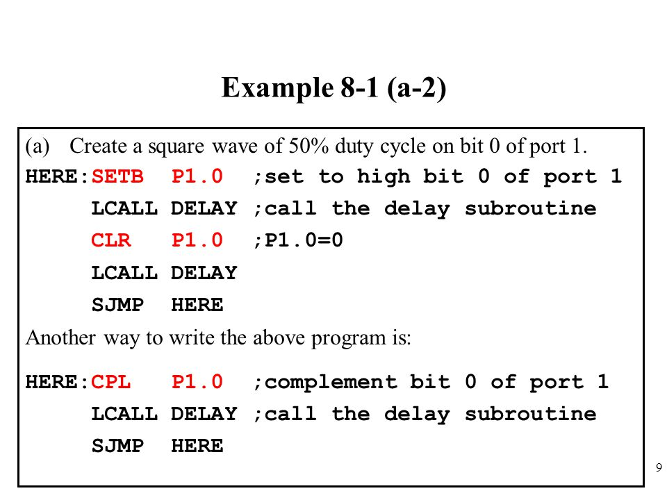 Example 8-1 (a-2) Create a square wave of 50% duty cycle on bit 0 of port 1. HERE:SETB P1.0 ;set to high bit 0 of port 1.