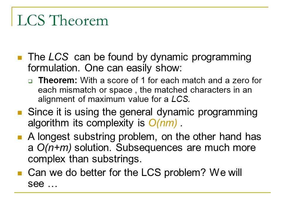LCS Theorem The LCS can be found by dynamic programming formulation. One can easily show: