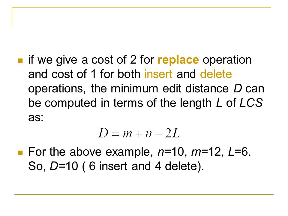 if we give a cost of 2 for replace operation and cost of 1 for both insert and delete operations, the minimum edit distance D can be computed in terms of the length L of LCS as: