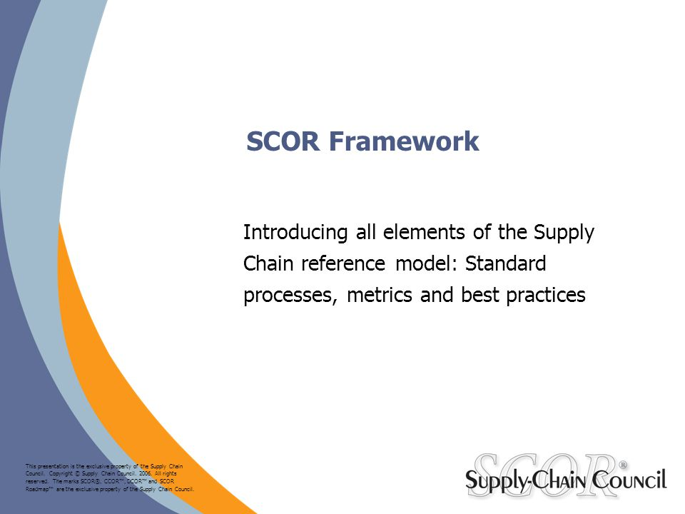 SCOR Framework Introducing all elements of the Supply Chain reference model: Standard processes, metrics and best practices.