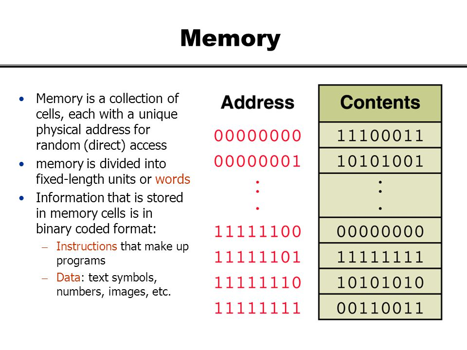 Memory Memory is a collection of cells, each with a unique physical address for random (direct) access.