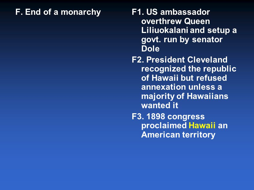 F. End of a monarchy F1. US ambassador overthrew Queen Liliuokalani and setup a govt. run by senator Dole.