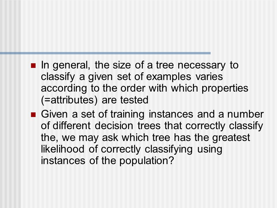 In general, the size of a tree necessary to classify a given set of examples varies according to the order with which properties (=attributes) are tested