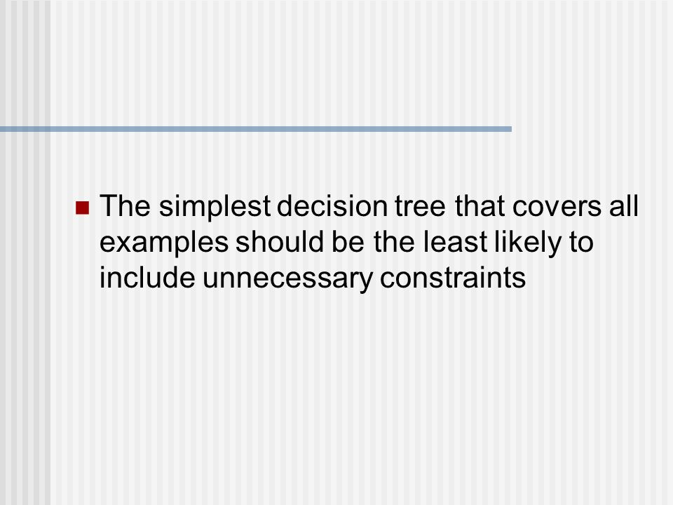 The simplest decision tree that covers all examples should be the least likely to include unnecessary constraints