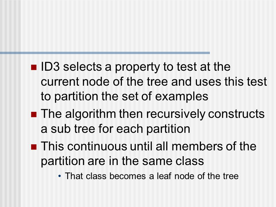 ID3 selects a property to test at the current node of the tree and uses this test to partition the set of examples