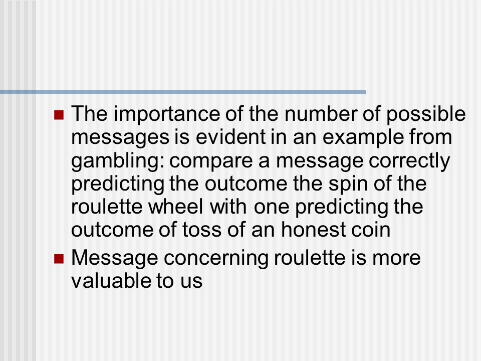 The importance of the number of possible messages is evident in an example from gambling: compare a message correctly predicting the outcome the spin of the roulette wheel with one predicting the outcome of toss of an honest coin