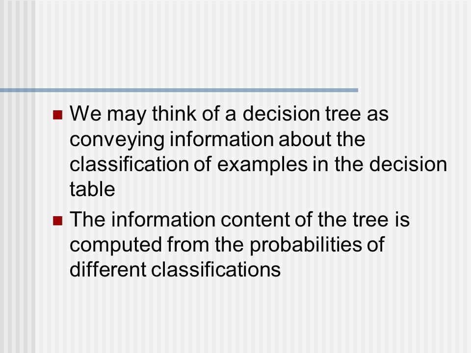 We may think of a decision tree as conveying information about the classification of examples in the decision table