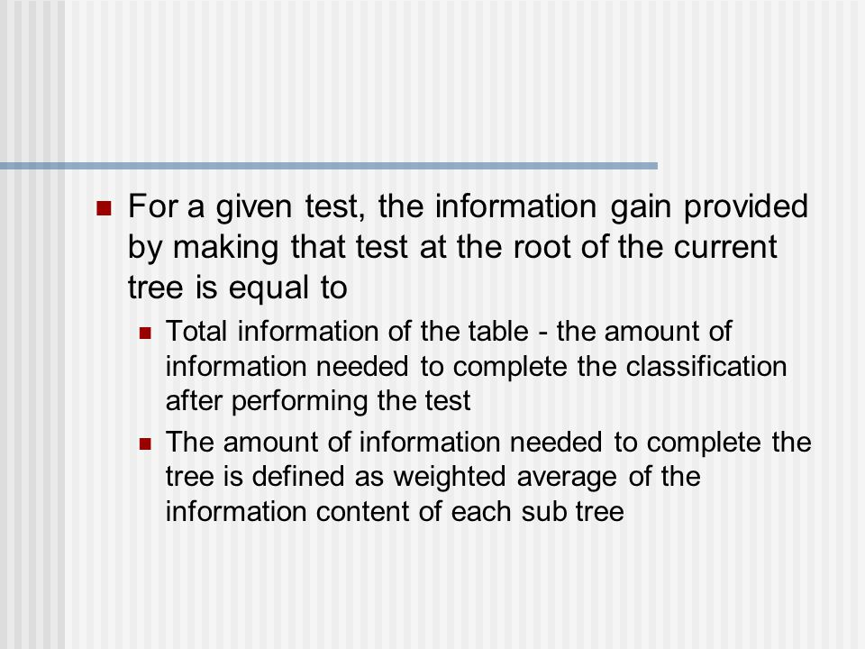 For a given test, the information gain provided by making that test at the root of the current tree is equal to