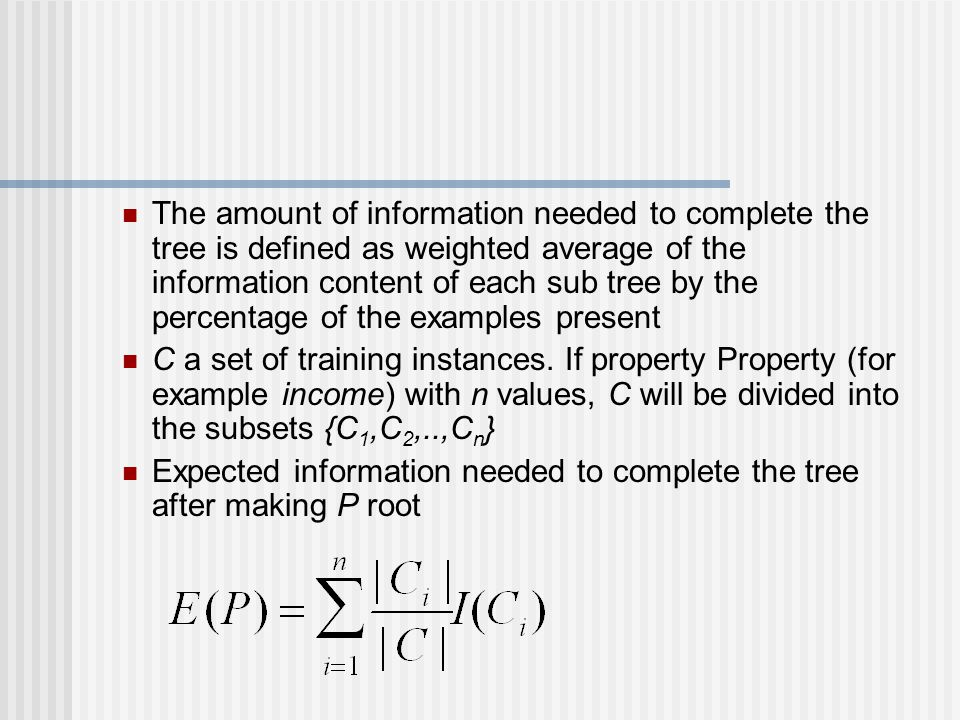 The amount of information needed to complete the tree is defined as weighted average of the information content of each sub tree by the percentage of the examples present