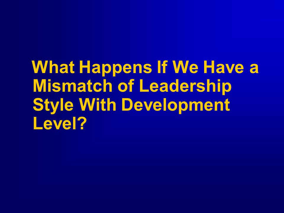 What Happens If We Have a Mismatch of Leadership Style With Development Level
