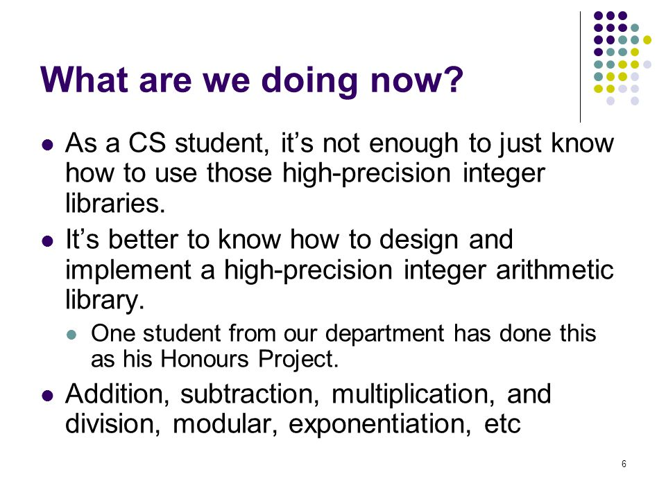 What are we doing now As a CS student, it's not enough to just know how to use those high-precision integer libraries.