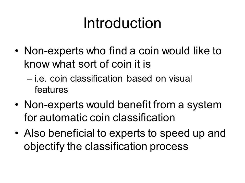 Introduction Non-experts who find a coin would like to know what sort of coin it is. i.e. coin classification based on visual features.
