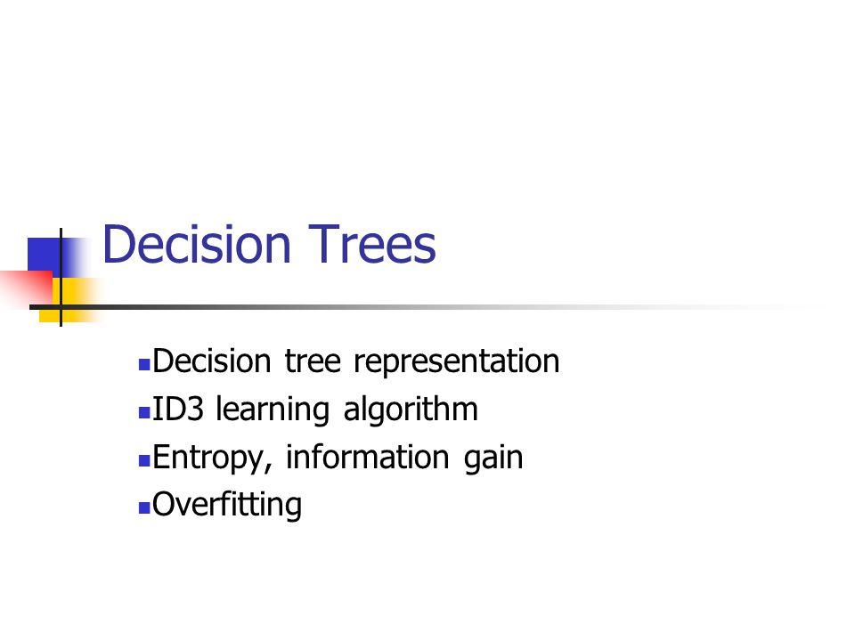 Decision Trees Decision tree representation ID3 learning algorithm