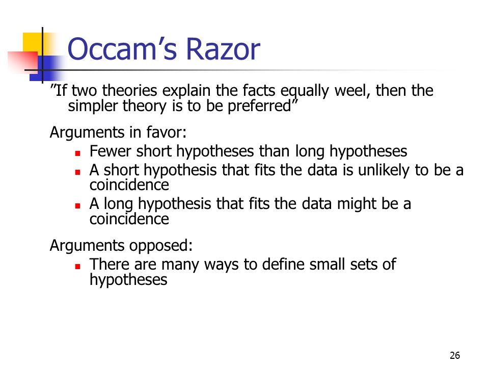 Occam's Razor If two theories explain the facts equally weel, then the simpler theory is to be preferred