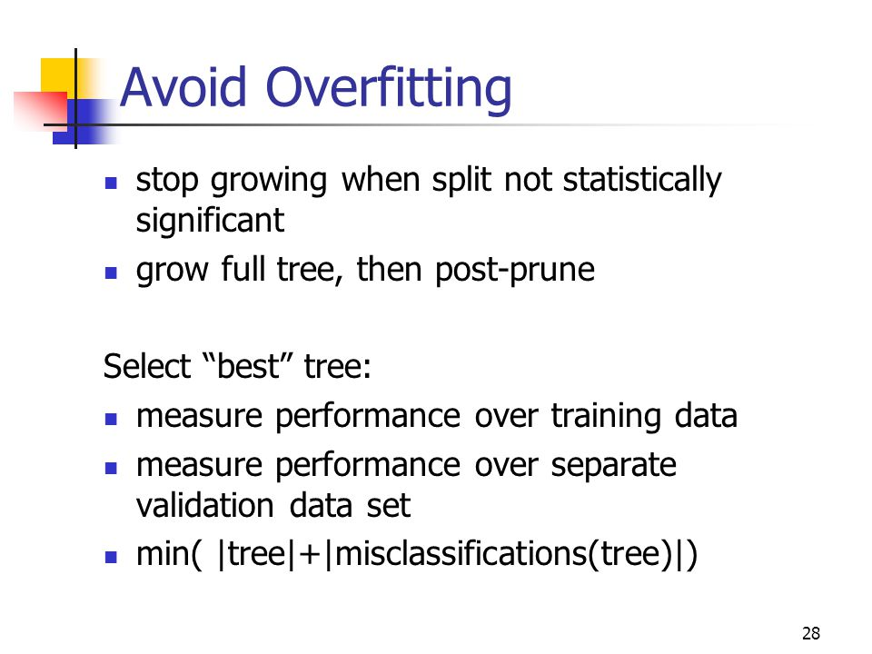 Avoid Overfitting stop growing when split not statistically significant. grow full tree, then post-prune.