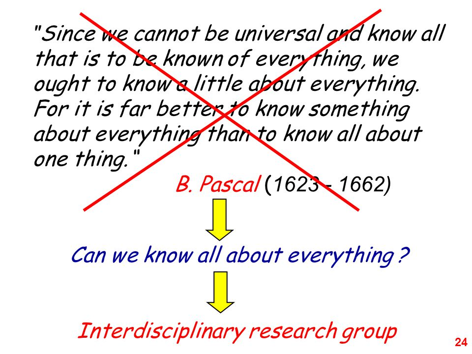 Since we cannot be universal and know all that is to be known of everything, we ought to know a little about everything. For it is far better to know something about everything than to know all about one thing. B. Pascal ( )
