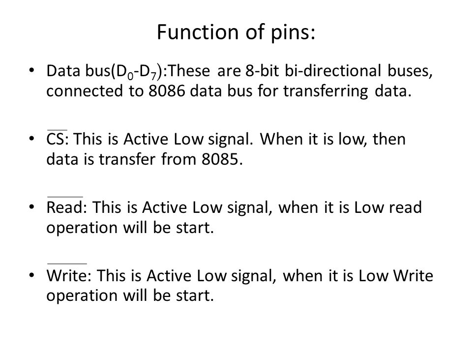 Function of pins: Data bus(D0-D7):These are 8-bit bi-directional buses, connected to 8086 data bus for transferring data.