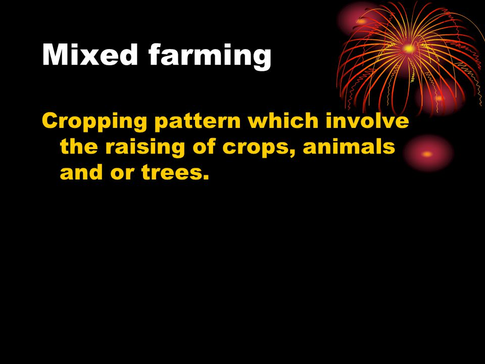 Mixed farming Cropping pattern which involve the raising of crops, animals and or trees.