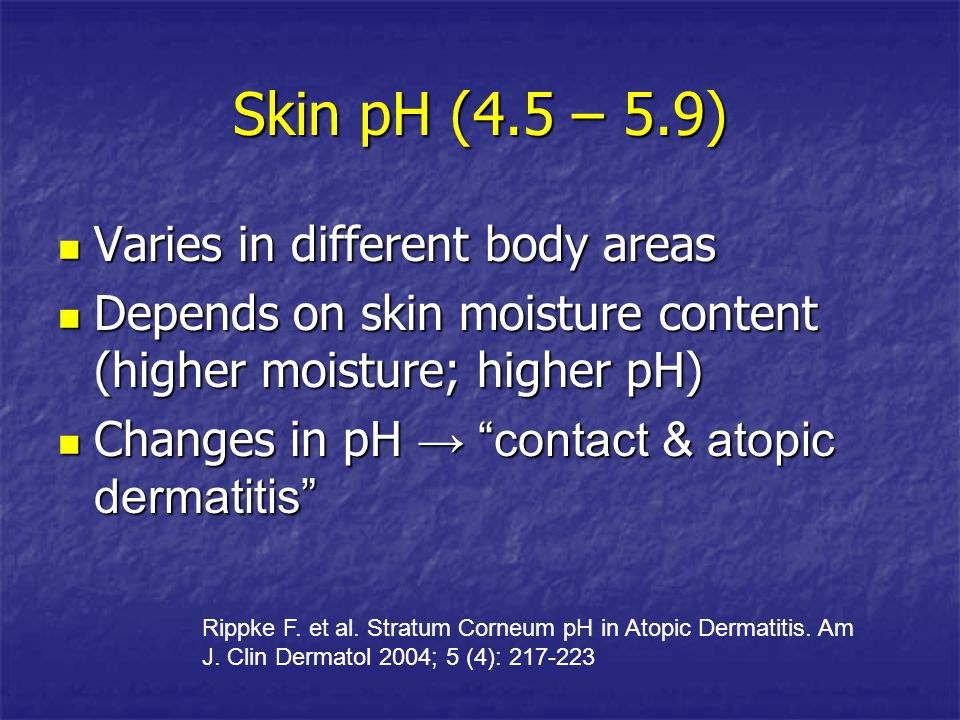 Skin pH (4.5 – 5.9) Varies in different body areas
