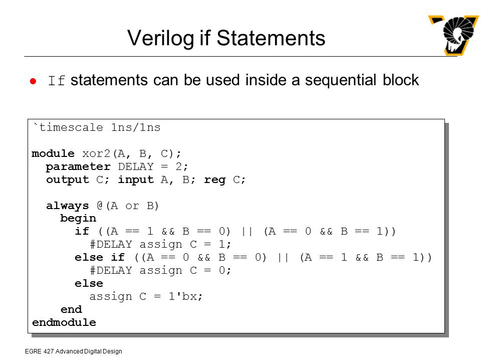 Verilog if Statements If statements can be used inside a sequential block. `timescale 1ns/1ns. module xor2(A, B, C);