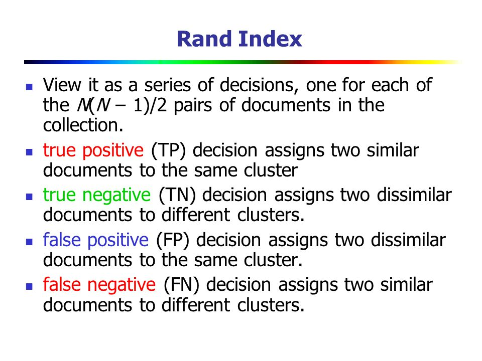 Rand Index View it as a series of decisions, one for each of the N(N − 1)/2 pairs of documents in the collection.
