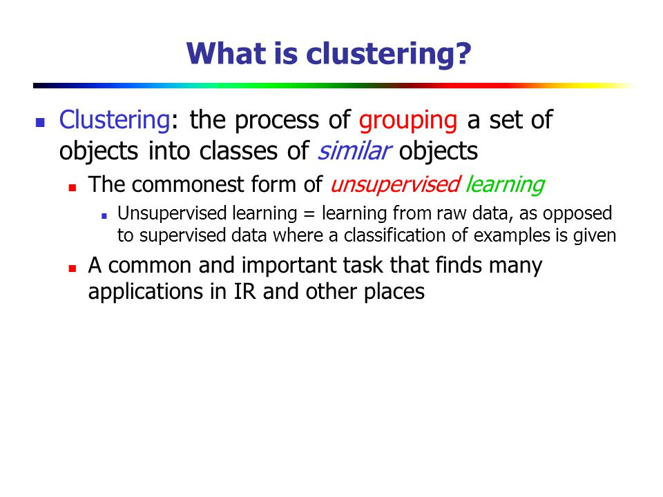 What is clustering Clustering: the process of grouping a set of objects into classes of similar objects.