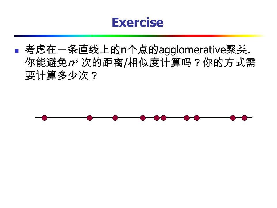 Exercise 考虑在一条直线上的n个点的agglomerative聚类. 你能避免n3 次的距离/相似度计算吗?你的方式需要计算多少次?