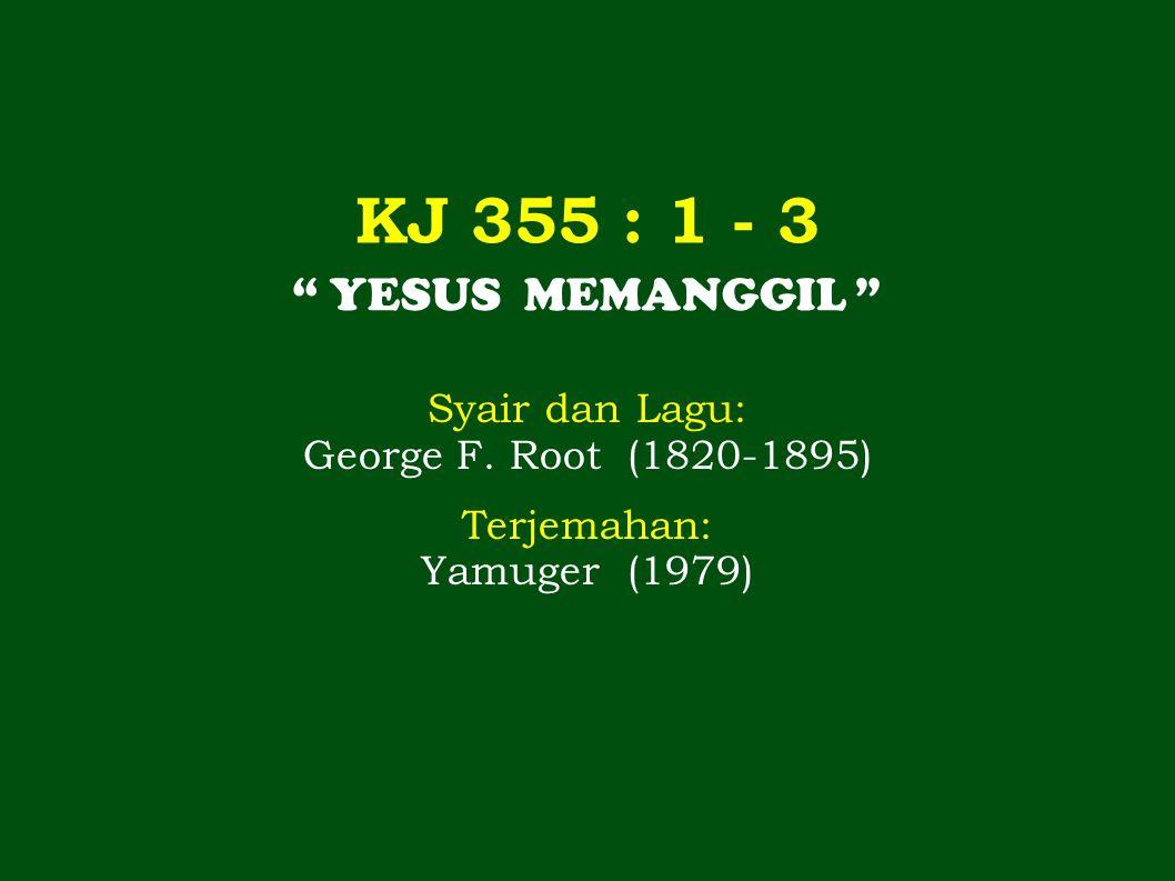 KJ 355 : 1 - 3 YESUS MEMANGGIL Syair dan Lagu: