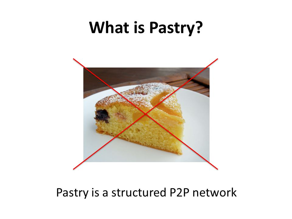 What is Pastry Pastry is a structured P2P network