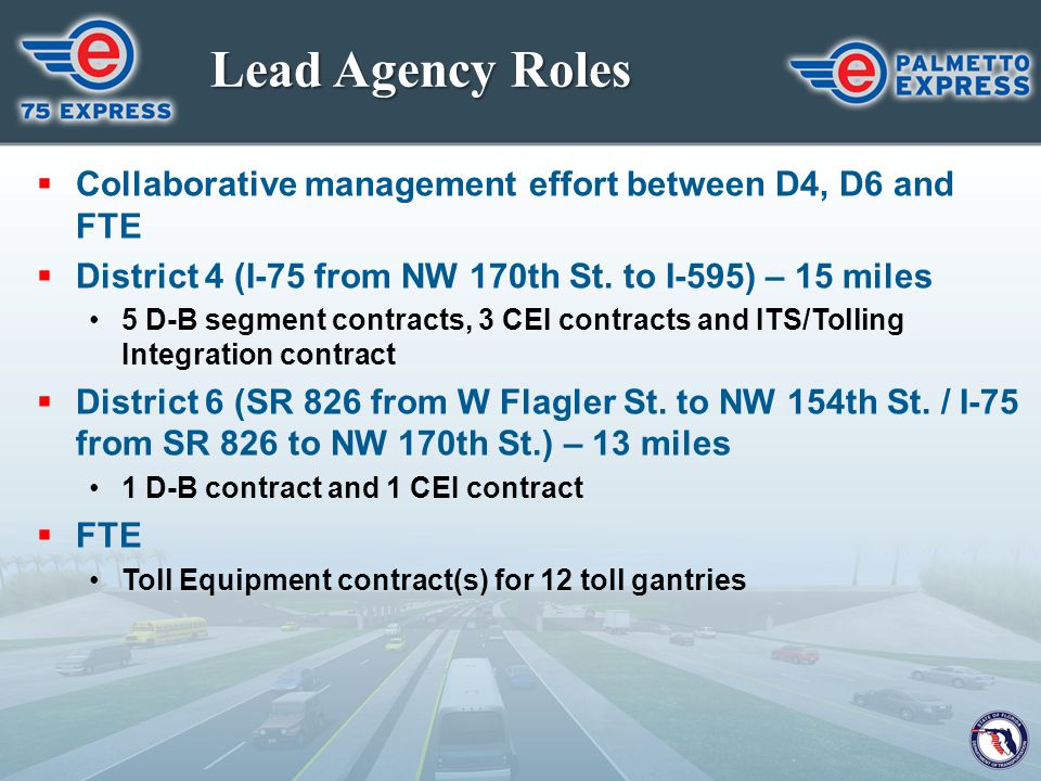 Lead Agency Roles Collaborative management effort between D4, D6 and FTE. District 4 (I-75 from NW 170th St. to I-595) – 15 miles.