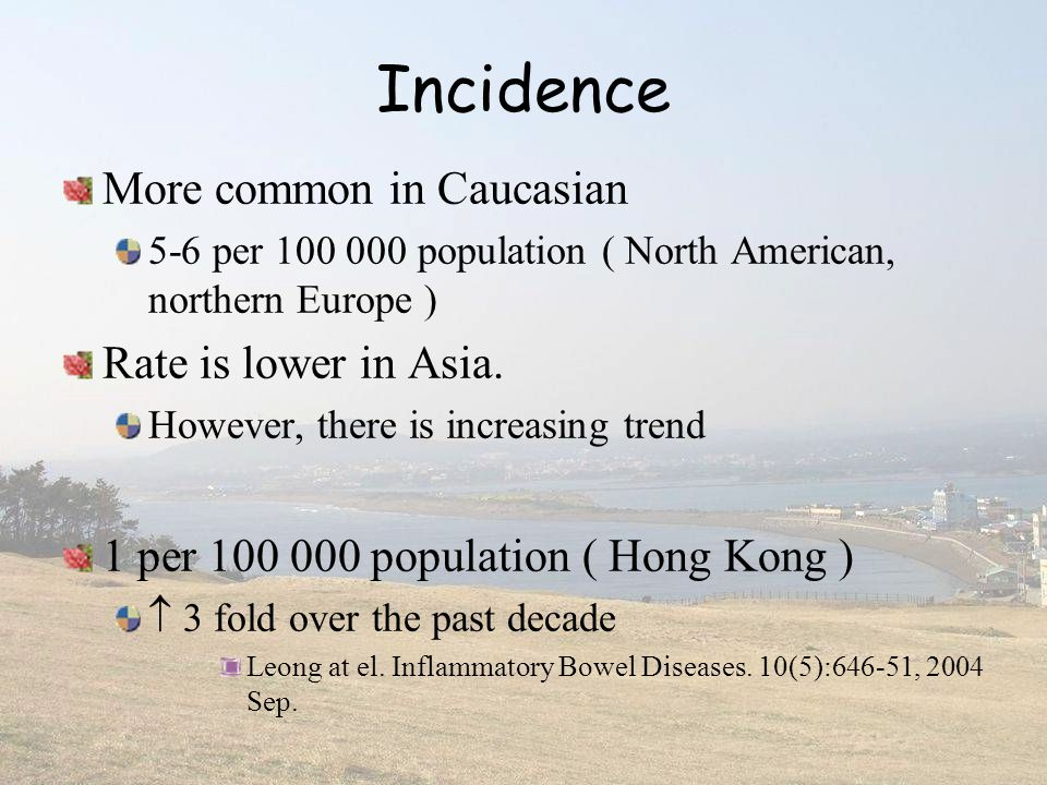 Incidence More common in Caucasian Rate is lower in Asia.
