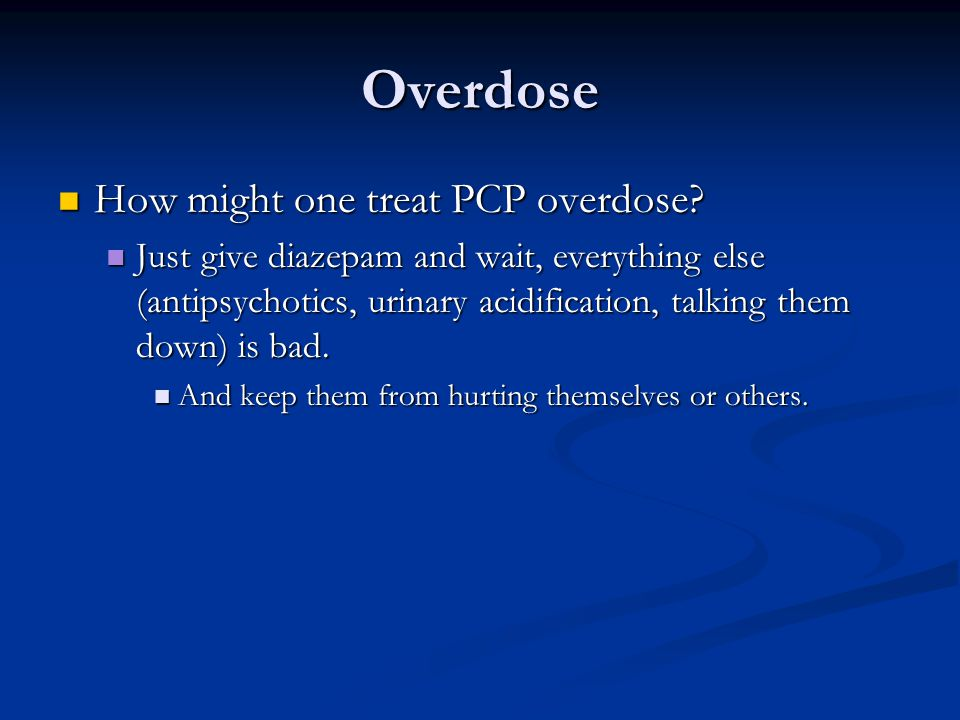 Overdose How might one treat PCP overdose