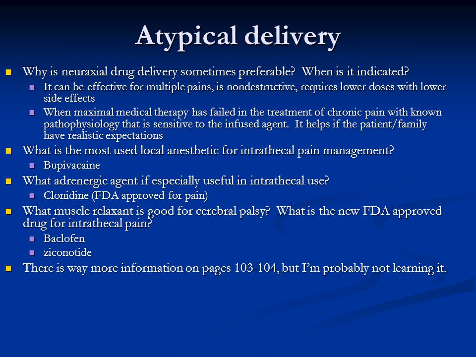 Atypical delivery Why is neuraxial drug delivery sometimes preferable When is it indicated