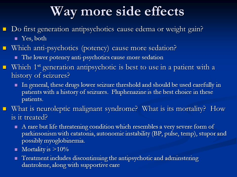 Way more side effects Do first generation antipsychotics cause edema or weight gain Yes, both.