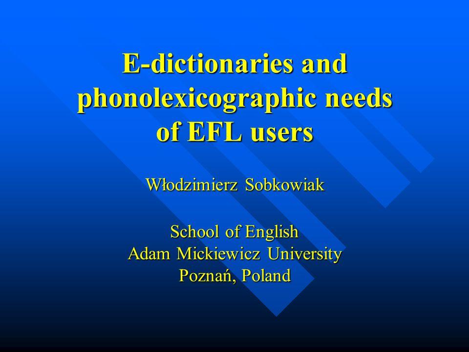 E-dictionaries and phonolexicographic needs of EFL users Włodzimierz Sobkowiak School of English Adam Mickiewicz University Poznań, Poland