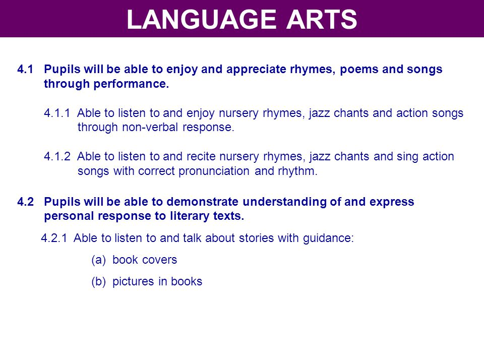 LANGUAGE ARTS 4.1 Pupils will be able to enjoy and appreciate rhymes, poems and songs. through performance.