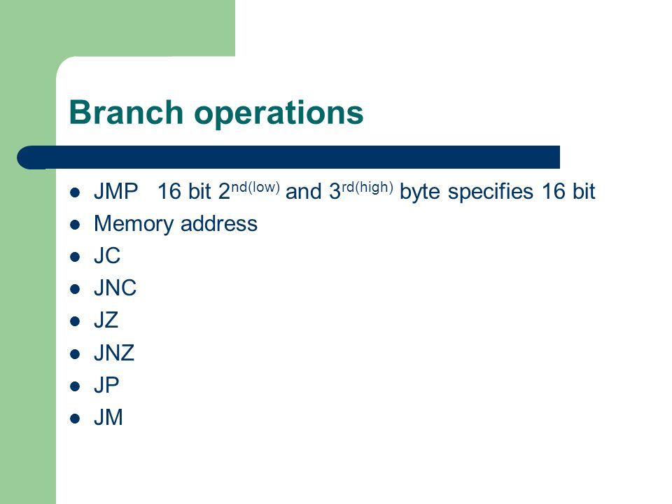 Branch operations JMP 16 bit 2nd(low) and 3rd(high) byte specifies 16 bit. Memory address. JC. JNC.